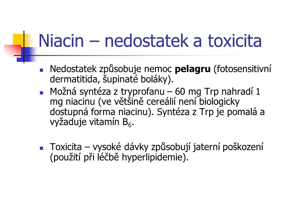 Niacin – nedostatek a toxicita Nedostatek způsobuje nemoc pelagru (fotosensitivní dermatitida, šupinaté boláky). Možná syntéza z tryprofanu – 60 mg Tr