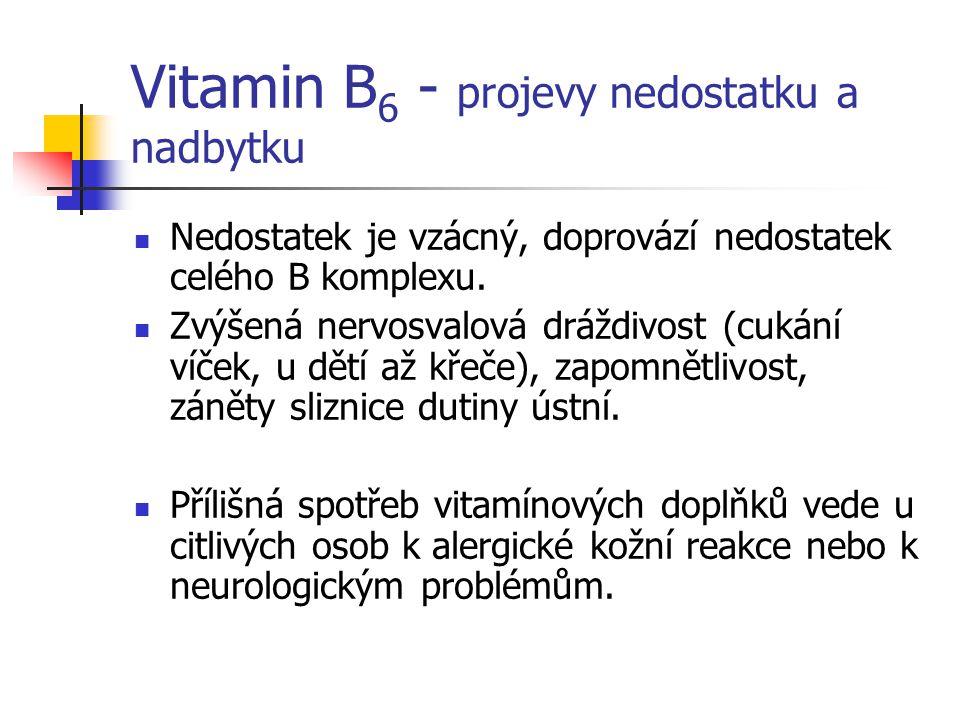 Vitamin B 6 - projevy nedostatku a nadbytku Nedostatek je vzácný, doprovází nedostatek celého B komplexu. Zvýšená nervosvalová dráždivost (cukání víče