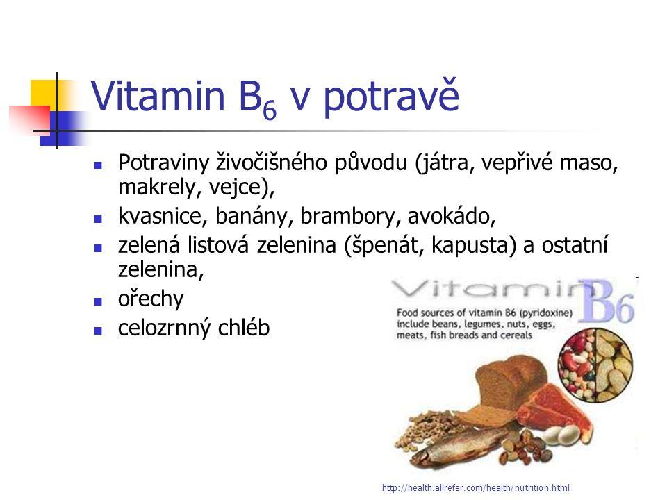 Vitamin B 6 v potravě Potraviny živočišného původu (játra, vepřivé maso, makrely, vejce), kvasnice, banány, brambory, avokádo, zelená listová zelenina (špenát, kapusta) a ostatní zelenina, ořechy celozrnný chléb http://health.allrefer.com/health/nutrition.html