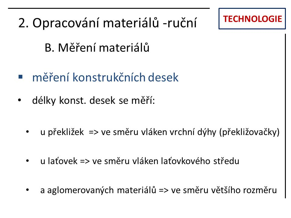 TECHNOLOGIE 2. Opracování materiálů -ruční B. Měření materiálů  měření konstrukčních desek délky konst. desek se měří: u překližek => ve směru vláken