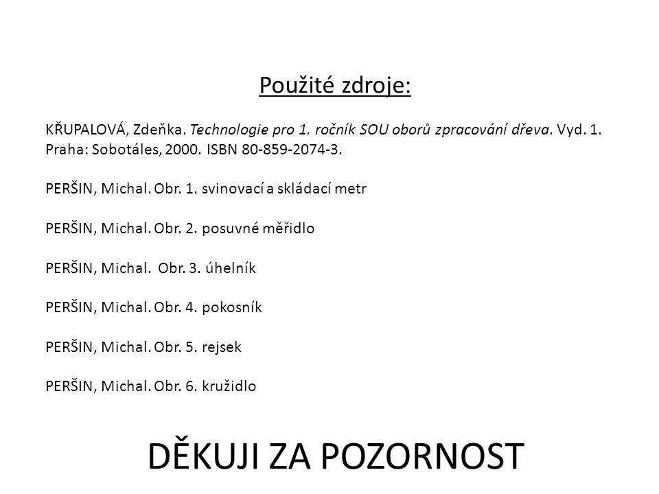 DĚKUJI ZA POZORNOST Použité zdroje: KŘUPALOVÁ, Zdeňka. Technologie pro 1. ročník SOU oborů zpracování dřeva. Vyd. 1. Praha: Sobotáles, 2000. ISBN 80-8
