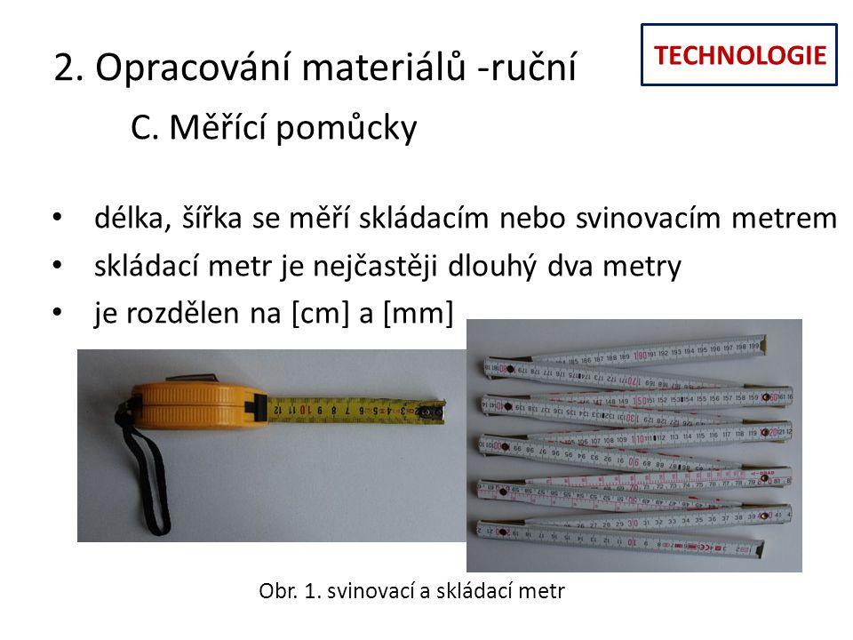TECHNOLOGIE 2. Opracování materiálů -ruční C. Měřící pomůcky délka, šířka se měří skládacím nebo svinovacím metrem skládací metr je nejčastěji dlouhý