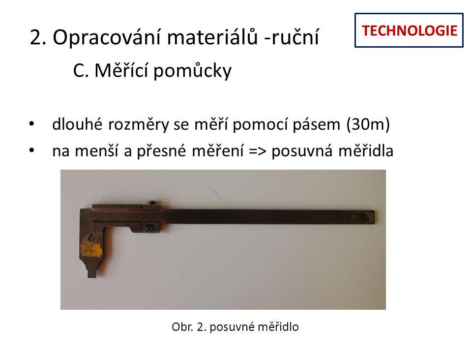 TECHNOLOGIE 2. Opracování materiálů -ruční C. Měřící pomůcky dlouhé rozměry se měří pomocí pásem (30m) na menší a přesné měření => posuvná měřidla Obr