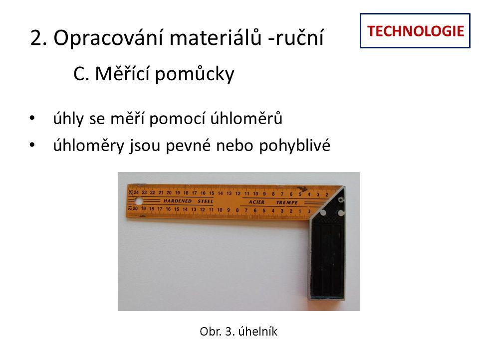 TECHNOLOGIE 2. Opracování materiálů -ruční C. Měřící pomůcky úhly se měří pomocí úhloměrů úhloměry jsou pevné nebo pohyblivé Obr. 3. úhelník