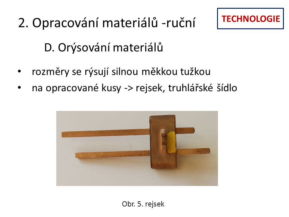 TECHNOLOGIE 2. Opracování materiálů -ruční D. Orýsování materiálů rozměry se rýsují silnou měkkou tužkou na opracované kusy -> rejsek, truhlářské šídl