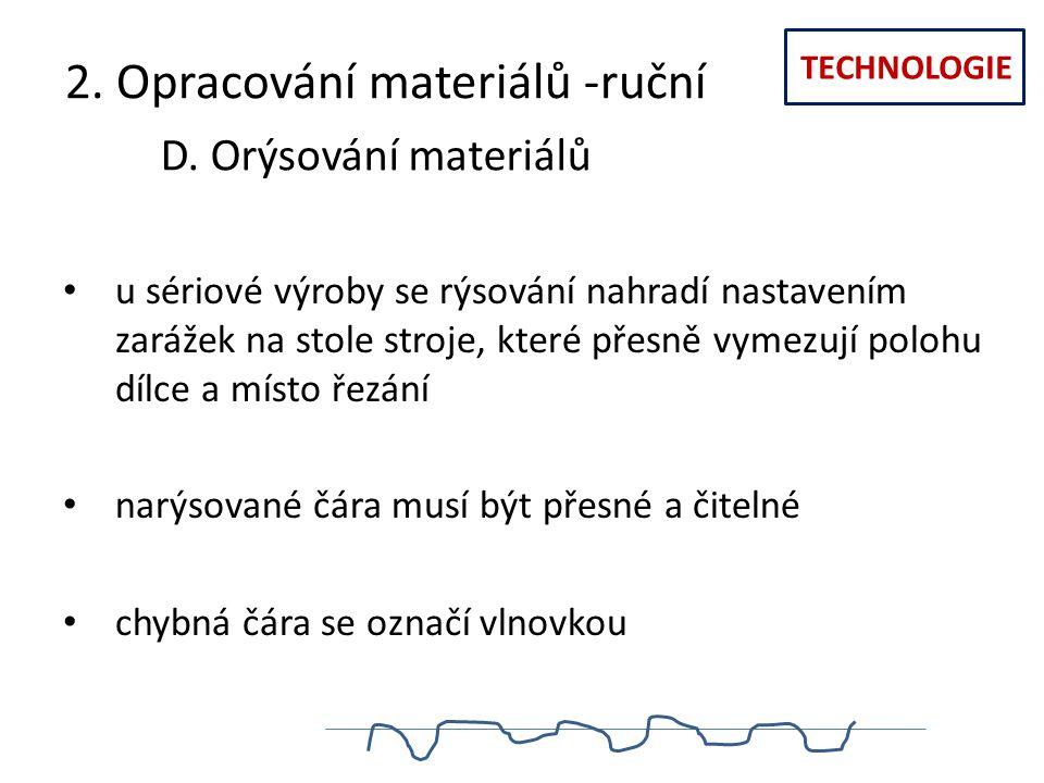 TECHNOLOGIE 2. Opracování materiálů -ruční D. Orýsování materiálů u sériové výroby se rýsování nahradí nastavením zarážek na stole stroje, které přesn