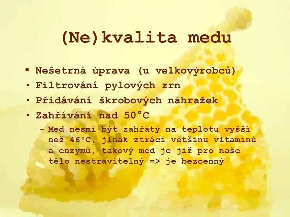 (Ne)kvalita medu  Nešetrná úprava (u velkovýrobců) Filtrování pylových zrn Přidávání škrobových náhražek Zahřívání nad 50°C -Med nesmí být zahřátý na