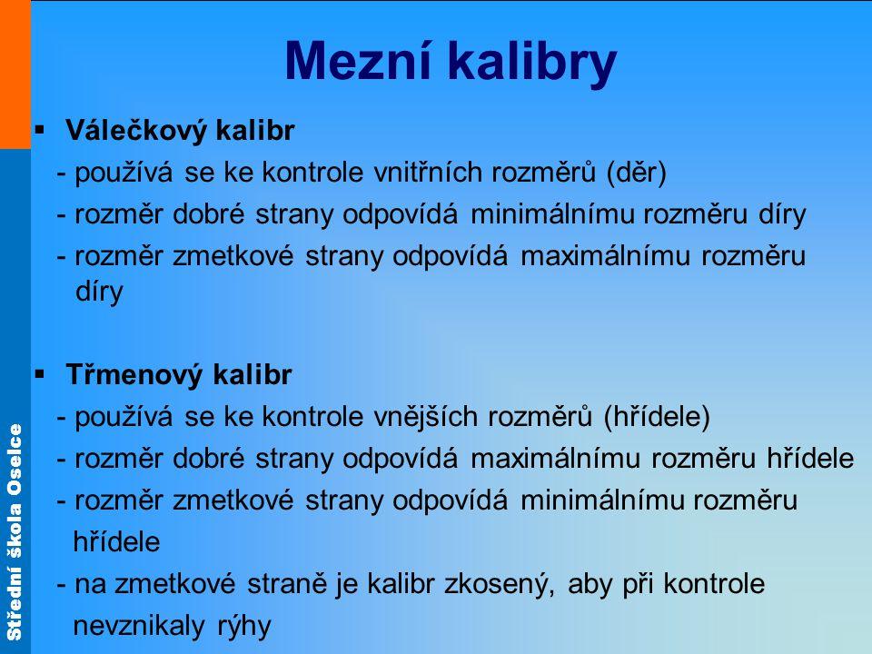 Střední škola Oselce Mezní kalibry  Válečkový kalibr - používá se ke kontrole vnitřních rozměrů (děr) - rozměr dobré strany odpovídá minimálnímu rozm