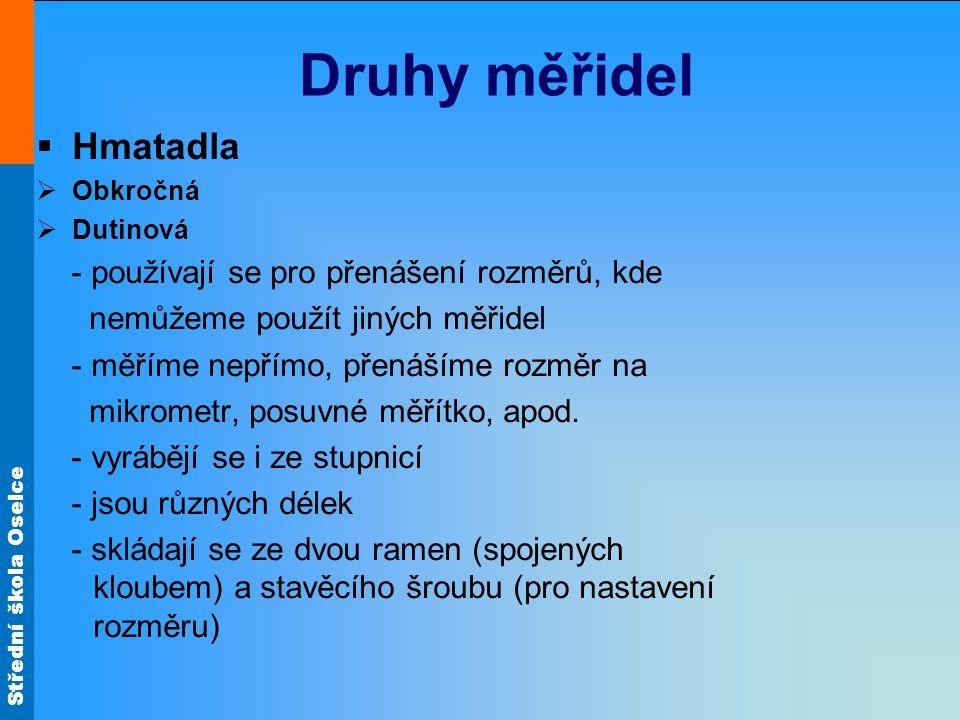Střední škola Oselce Druhy měřidel  Hmatadla  Obkročná  Dutinová - používají se pro přenášení rozměrů, kde nemůžeme použít jiných měřidel - měříme