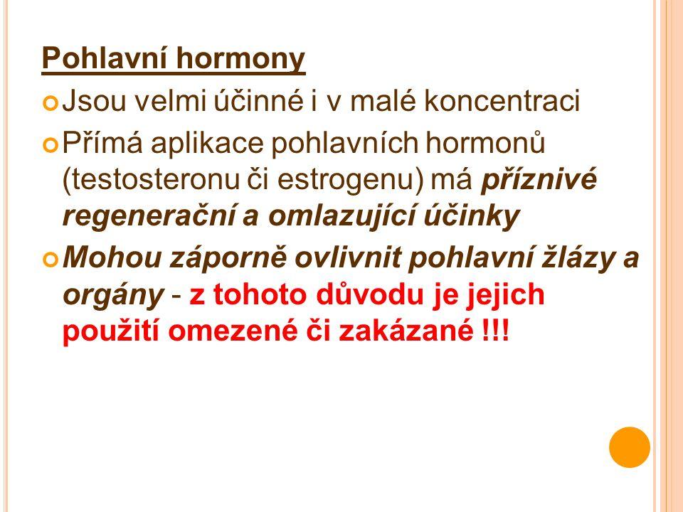 Pohlavní hormony Jsou velmi účinné i v malé koncentraci Přímá aplikace pohlavních hormonů (testosteronu či estrogenu) má příznivé regenerační a omlazující účinky Mohou záporně ovlivnit pohlavní žlázy a orgány - z tohoto důvodu je jejich použití omezené či zakázané !!!