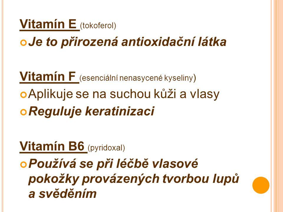 Vitamín E (tokoferol) Je to přirozená antioxidační látka Vitamín F (esenciální nenasycené kyseliny ) Aplikuje se na suchou kůži a vlasy Reguluje keratinizaci Vitamín B6 (pyridoxal) Používá se při léčbě vlasové pokožky provázených tvorbou lupů a svěděním