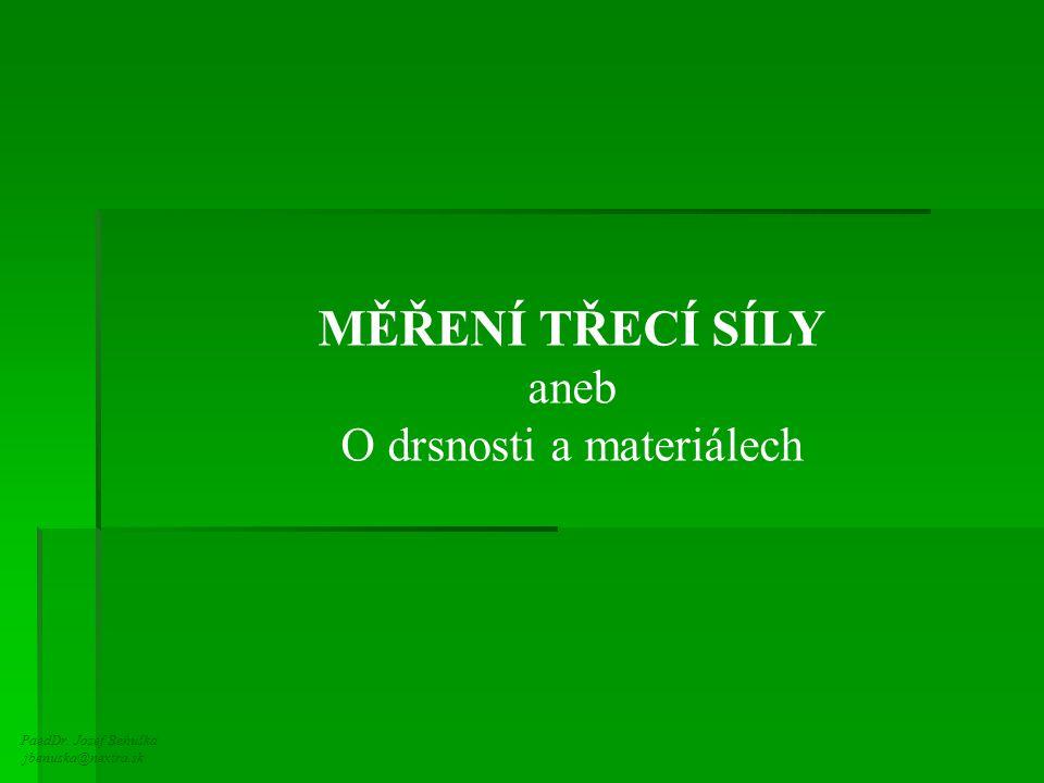 PaedDr. Jozef Beňuška jbenuska@nextra.sk MĚŘENÍ TŘECÍ SÍLY aneb O drsnosti a materiálech