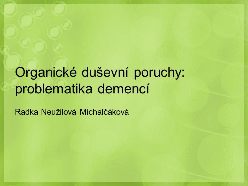 Organické duševní poruchy: problematika demencí Radka Neužilová Michalčáková