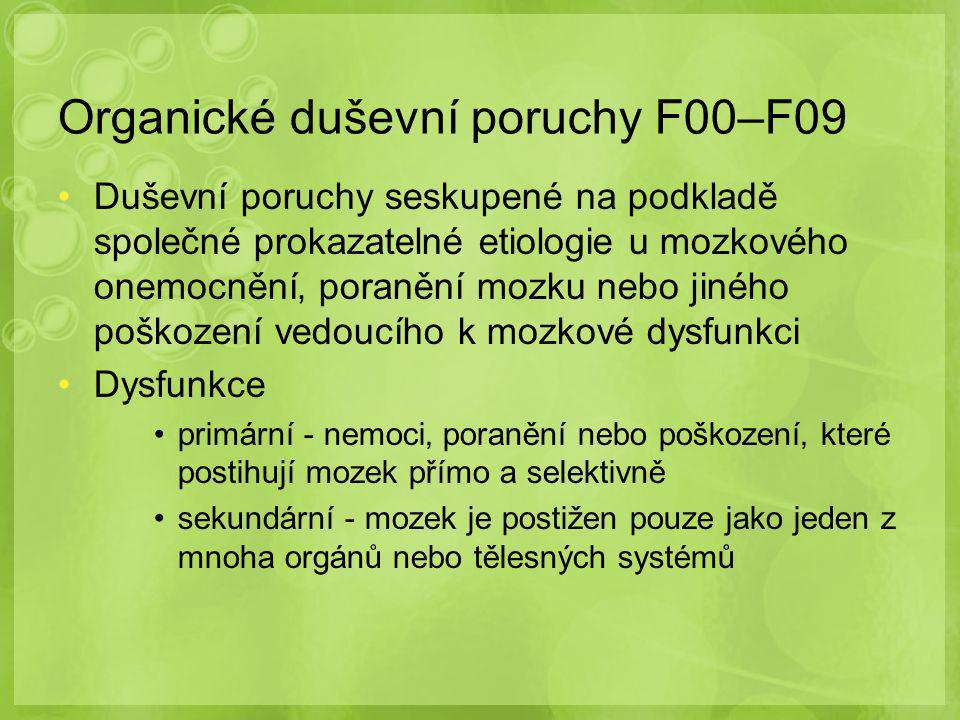 Organické duševní poruchy F00–F09 Duševní poruchy seskupené na podkladě společné prokazatelné etiologie u mozkového onemocnění' poranění mozku nebo jiného poškození vedoucího k mozkové dysfunkci Dysfunkce primární - nemoci' poranění nebo poškození' které postihují mozek přímo a selektivně sekundární - mozek je postižen pouze jako jeden z mnoha orgánů nebo tělesných systémů