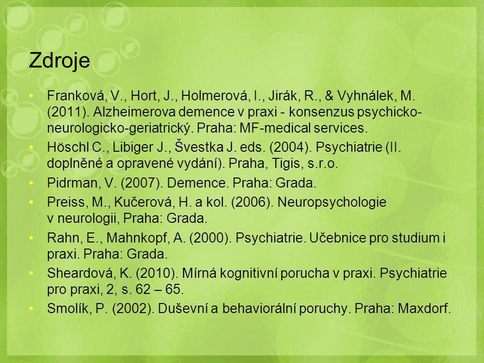 Zdroje Franková, V., Hort, J., Holmerová, I., Jirák, R., & Vyhnálek, M. (2011). Alzheimerova demence v praxi - konsenzus psychicko- neurologicko-geria