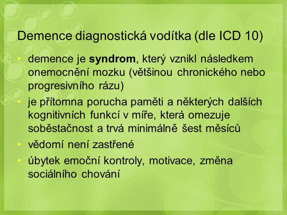 Demence diagnostická vodítka (dle ICD 10) demence je syndrom, který vznikl následkem onemocnění mozku (většinou chronického nebo progresivního rázu) je přítomna porucha paměti a některých dalších kognitivních funkcí v míře, která omezuje soběstačnost a trvá minimálně šest měsíců vědomí není zastřené úbytek emoční kontroly, motivace, změna sociálního chování