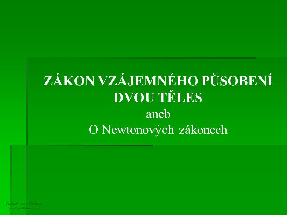 PaedDr. Jozef Beňuška jbenuska@nextra.sk ZÁKON VZÁJEMNÉHO PŮSOBENÍ DVOU TĚLES aneb O Newtonových zákonech