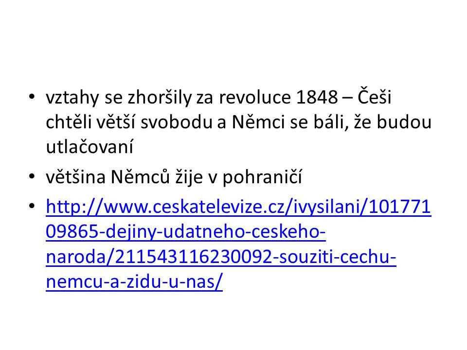 vztahy se zhoršily za revoluce 1848 – Češi chtěli větší svobodu a Němci se báli, že budou utlačovaní většina Němců žije v pohraničí http://www.ceskatelevize.cz/ivysilani/101771 09865-dejiny-udatneho-ceskeho- naroda/211543116230092-souziti-cechu- nemcu-a-zidu-u-nas/ http://www.ceskatelevize.cz/ivysilani/101771 09865-dejiny-udatneho-ceskeho- naroda/211543116230092-souziti-cechu- nemcu-a-zidu-u-nas/