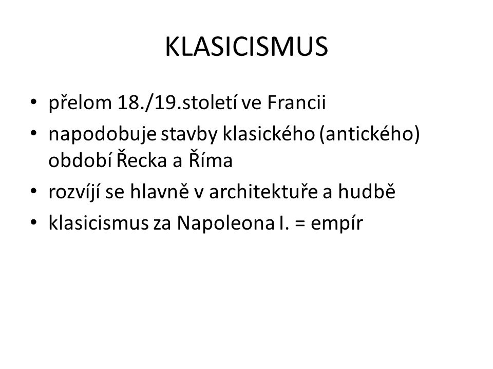 KLASICISMUS přelom 18./19.století ve Francii napodobuje stavby klasického (antického) období Řecka a Říma rozvíjí se hlavně v architektuře a hudbě klasicismus za Napoleona I.