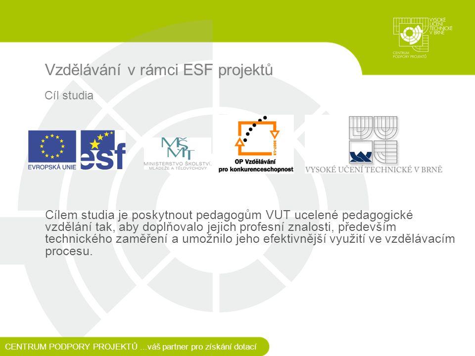 Vzdělávání v rámci ESF projektů CENTRUM PODPORY PROJEKTŮ...váš partner pro získání dotací Cíl studia Cílem studia je poskytnout pedagogům VUT ucelené pedagogické vzdělání tak, aby doplňovalo jejich profesní znalosti, především technického zaměření a umožnilo jeho efektivnější využití ve vzdělávacím procesu.