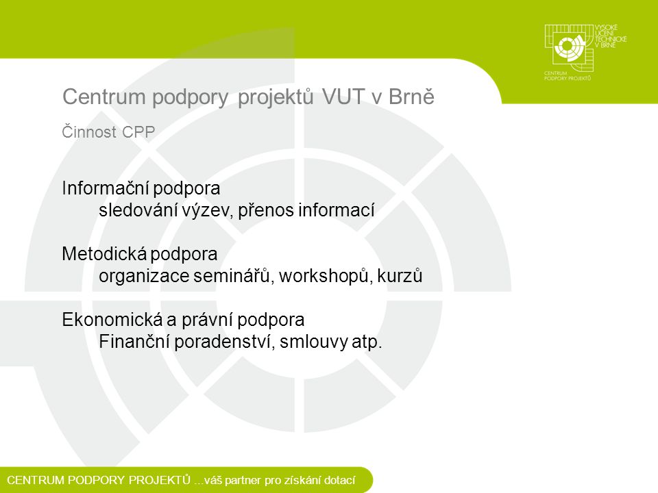 Centrum podpory projektů VUT v Brně Informační podpora sledování výzev, přenos informací Metodická podpora organizace seminářů, workshopů, kurzů Ekonomická a právní podpora Finanční poradenství, smlouvy atp.