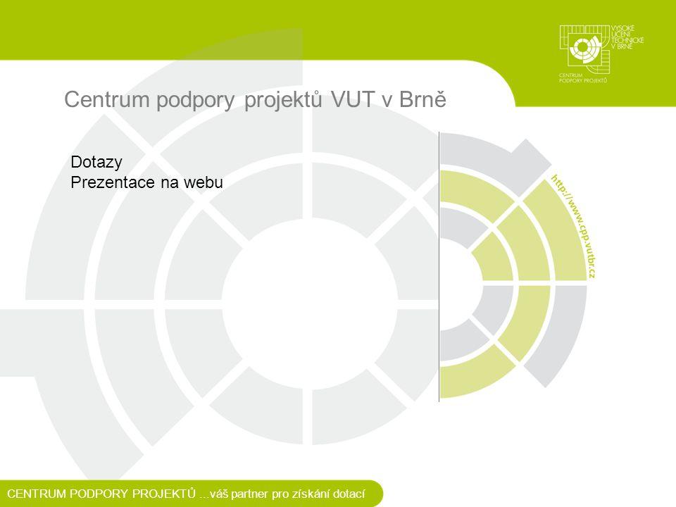 Centrum podpory projektů VUT v Brně CENTRUM PODPORY PROJEKTŮ...váš partner pro získání dotací Dotazy Prezentace na webu