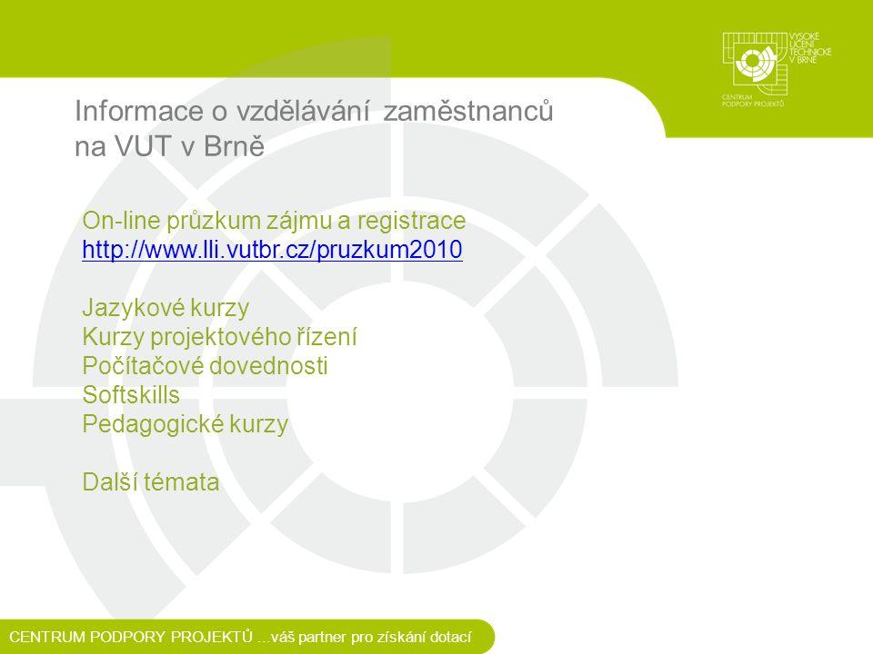Informace o vzdělávání zaměstnanců na VUT v Brně CENTRUM PODPORY PROJEKTŮ...váš partner pro získání dotací On-line průzkum zájmu a registrace http://www.lli.vutbr.cz/pruzkum2010 Jazykové kurzy Kurzy projektového řízení Počítačové dovednosti Softskills Pedagogické kurzy Další témata http://www.lli.vutbr.cz/pruzkum2010