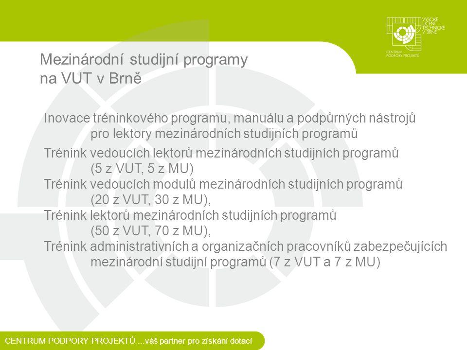 Mezinárodní studijní programy na VUT v Brně CENTRUM PODPORY PROJEKTŮ...váš partner pro získání dotací Inovace tréninkového programu, manuálu a podpůrných nástrojů pro lektory mezinárodních studijních programů Trénink vedoucích lektorů mezinárodních studijních programů (5 z VUT, 5 z MU) Trénink vedoucích modulů mezinárodních studijních programů (20 z VUT, 30 z MU), Trénink lektorů mezinárodních studijních programů (50 z VUT, 70 z MU), Trénink administrativních a organizačních pracovníků zabezpečujících mezinárodní studijní programů (7 z VUT a 7 z MU)