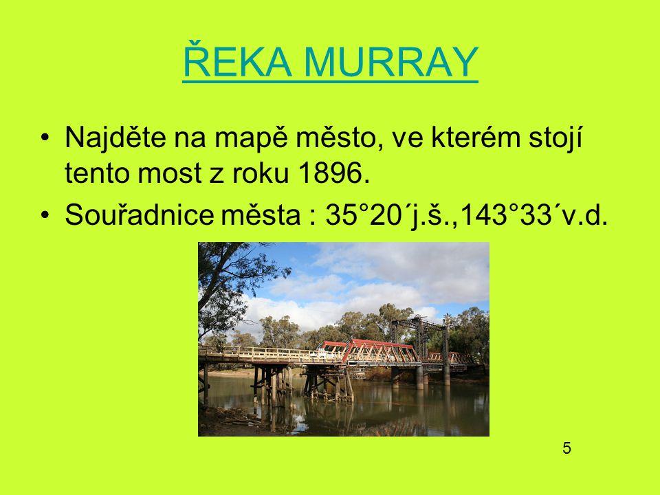 ŘEKA MURRAY Najděte na mapě město, ve kterém stojí tento most z roku 1896. Souřadnice města : 35°20´j.š.,143°33´v.d. 5