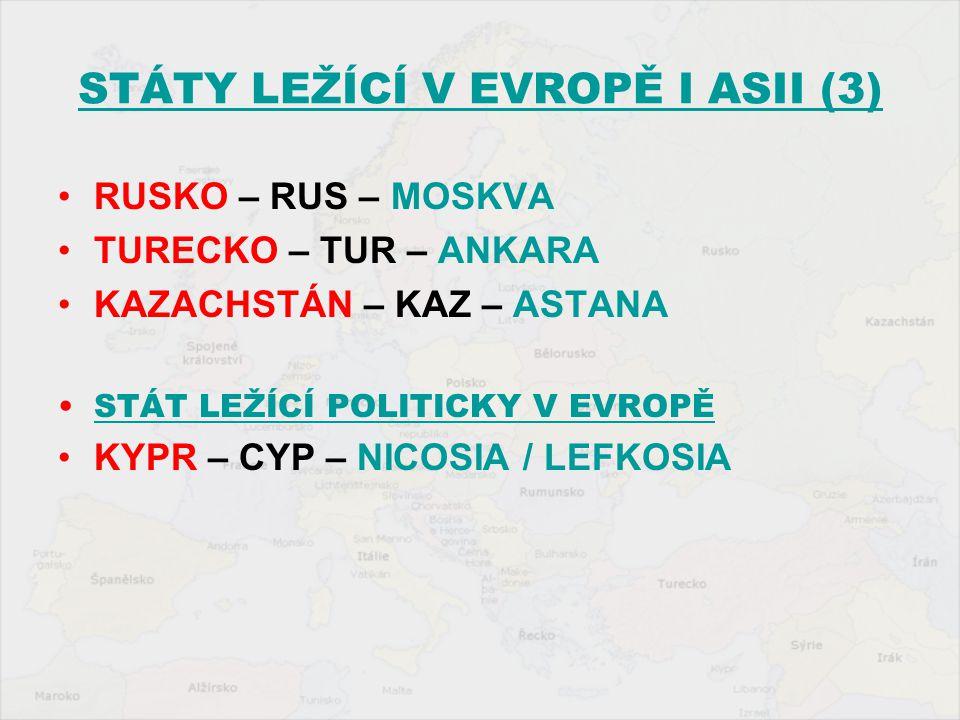 STÁTY LEŽÍCÍ V EVROPĚ I ASII (3) RUSKO – RUS – MOSKVA TURECKO – TUR – ANKARA KAZACHSTÁN – KAZ – ASTANA STÁT LEŽÍCÍ POLITICKY V EVROPĚ KYPR – CYP – NIC