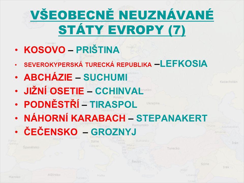 VŠEOBECNĚ NEUZNÁVANÉ STÁTY EVROPY (7) KOSOVO – PRIŠTINA SEVEROKYPERSKÁ TURECKÁ REPUBLIKA –LEFKOSIA ABCHÁZIE – SUCHUMI JIŽNÍ OSETIE – CCHINVAL PODNĚSTŘ