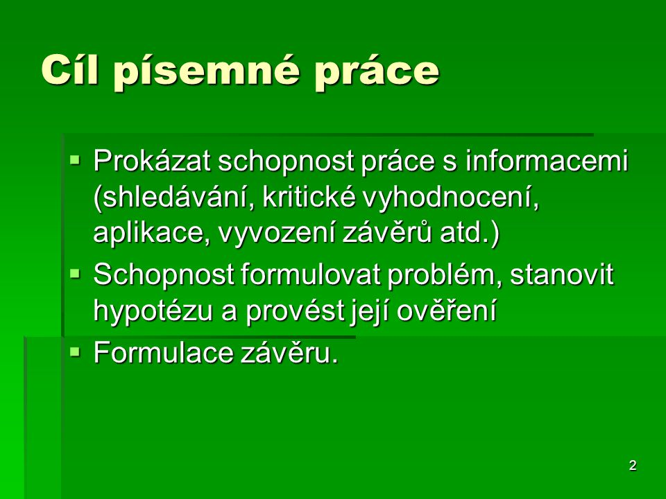 Cíl písemné práce  Prokázat schopnost práce s informacemi (shledávání, kritické vyhodnocení, aplikace, vyvození závěrů atd.)  Schopnost formulovat p