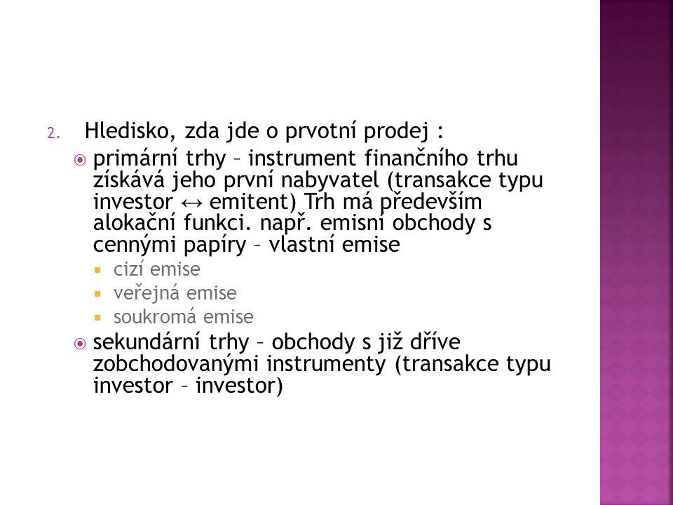 2. Hledisko, zda jde o prvotní prodej :  primární trhy – instrument finančního trhu získává jeho první nabyvatel (transakce typu investor ↔ emitent)
