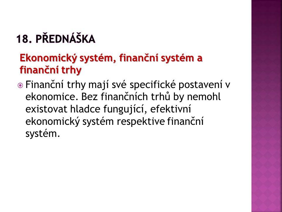 Ekonomický systém, finanční systém a finanční trhy  Finanční trhy mají své specifické postavení v ekonomice. Bez finančních trhů by nemohl existovat