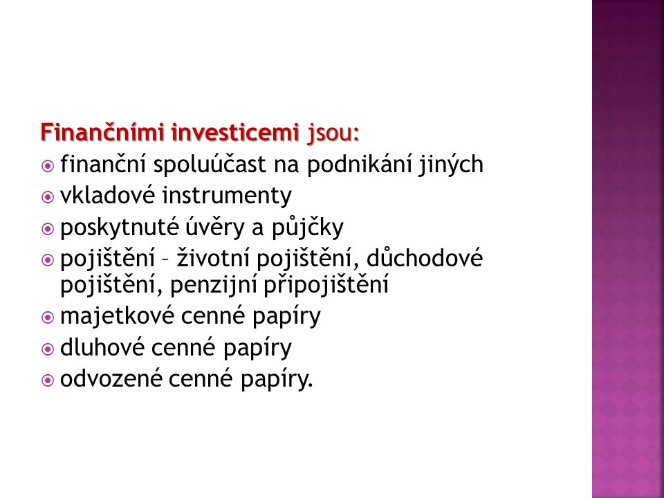 Finančními investicemi jsou:  finanční spoluúčast na podnikání jiných  vkladové instrumenty  poskytnuté úvěry a půjčky  pojištění – životní pojišt