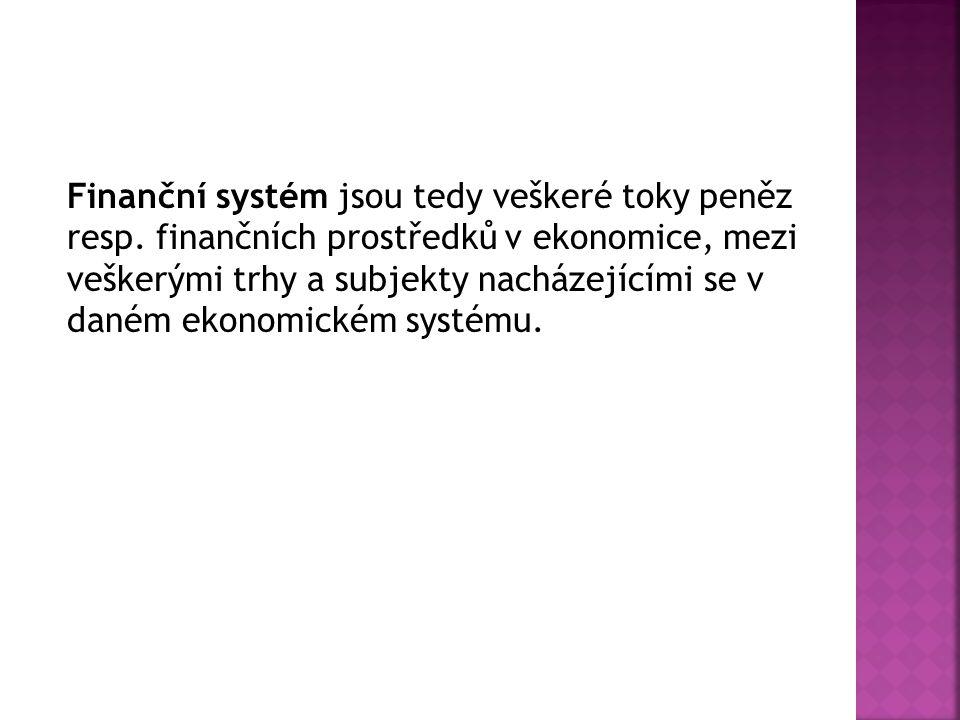 Finanční systém jsou tedy veškeré toky peněz resp. finančních prostředků v ekonomice, mezi veškerými trhy a subjekty nacházejícími se v daném ekonomic