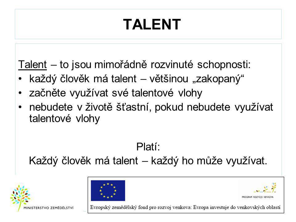 """TALENT Talent – to jsou mimořádně rozvinuté schopnosti: každý člověk má talent – většinou """"zakopaný začněte využívat své talentové vlohy nebudete v životě šťastní, pokud nebudete využívat talentové vlohy Platí: Každý člověk má talent – každý ho může využívat."""