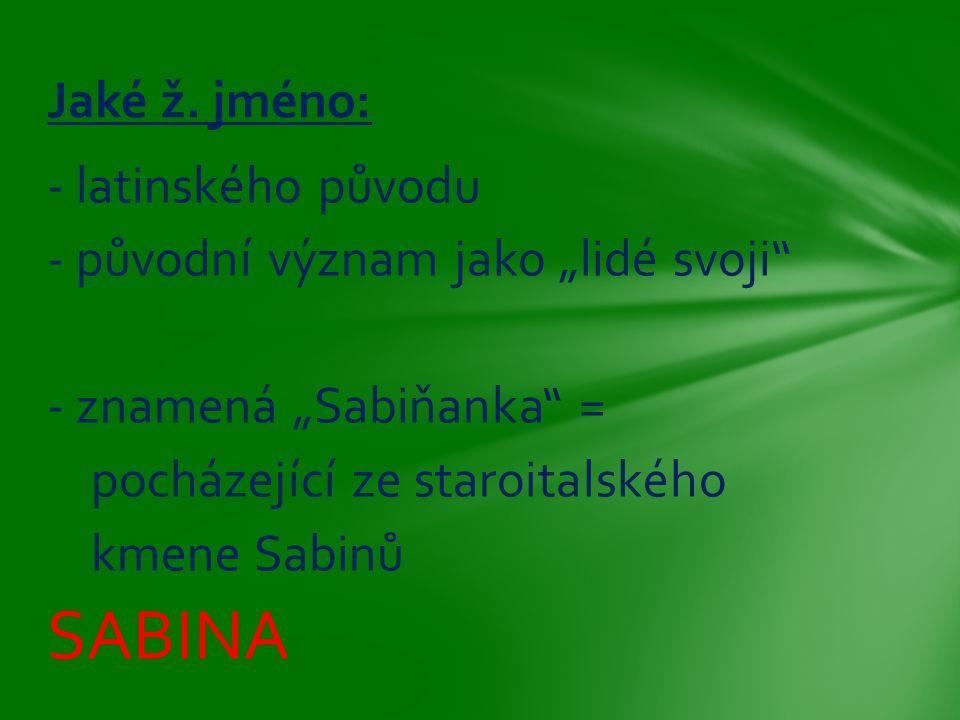 """- latinského původu - původní význam jako """"lidé svoji"""" - znamená """"Sabiňanka"""" = pocházející ze staroitalského kmene Sabinů SABINA Jaké ž. jméno:"""