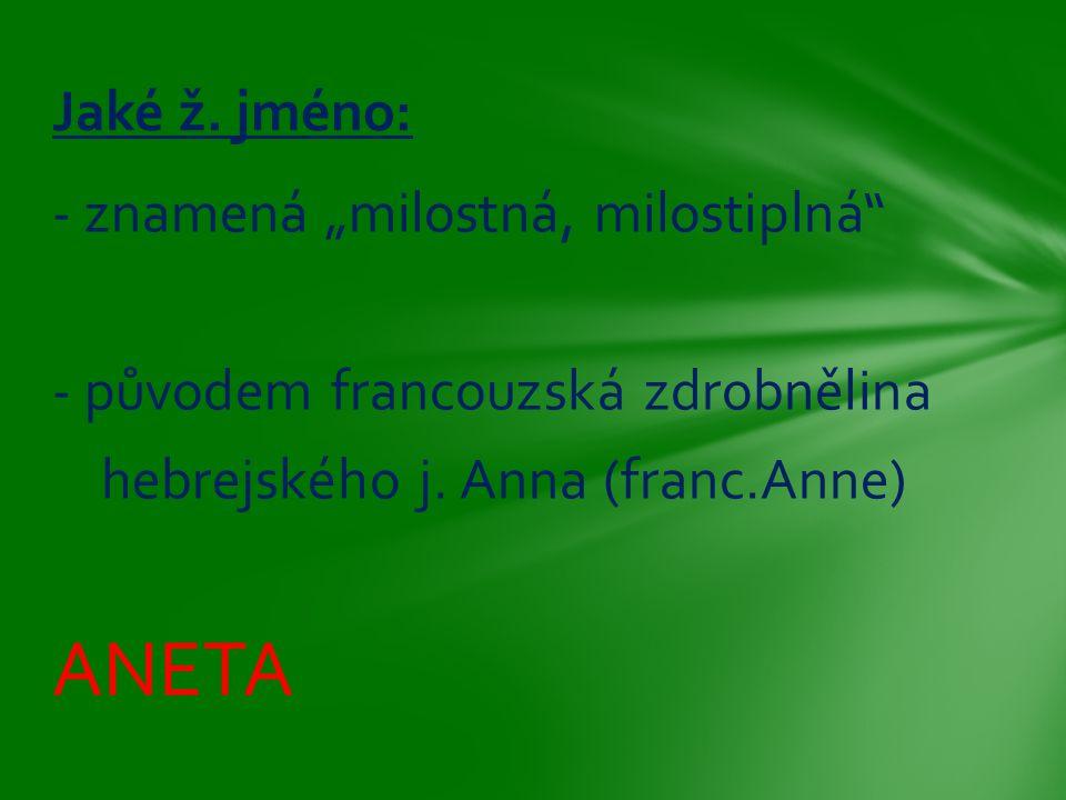 """- znamená """"milostná, milostiplná"""" - původem francouzská zdrobnělina hebrejského j. Anna (franc.Anne) ANETA Jaké ž. jméno:"""