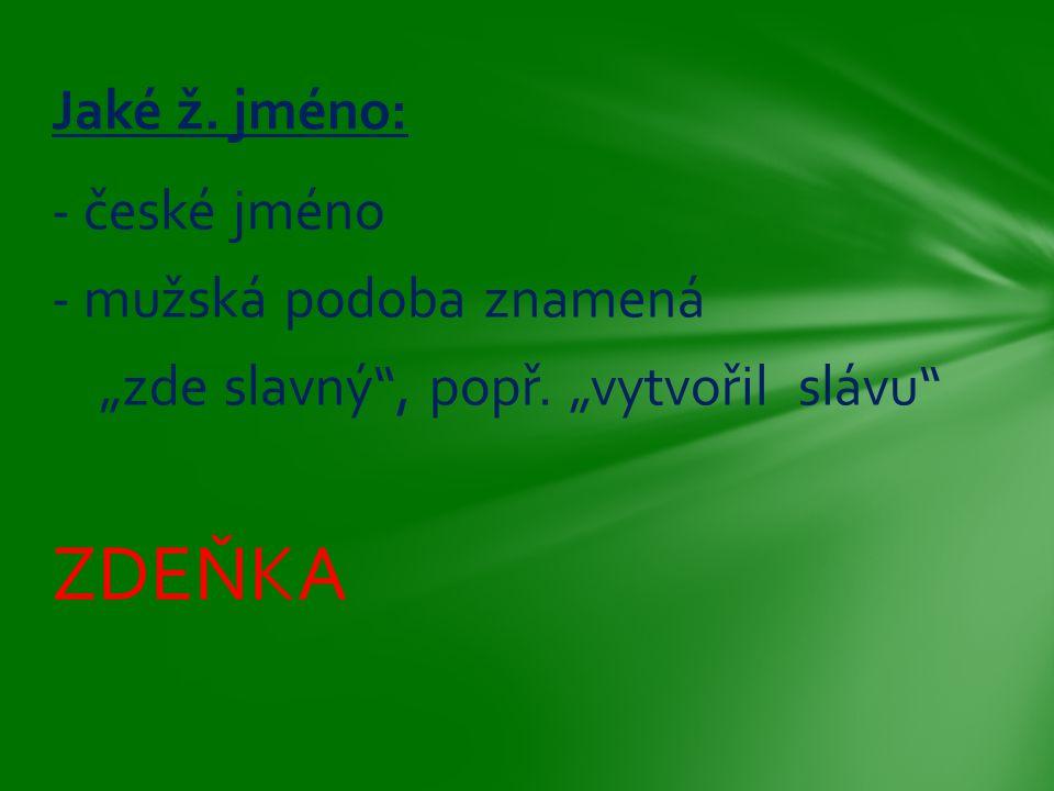 """- české jméno - mužská podoba znamená """"zde slavný"""", popř. """"vytvořil slávu"""" ZDEŇKA Jaké ž. jméno:"""