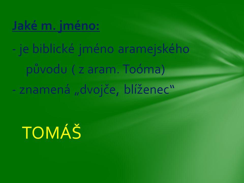 """- je biblické jméno aramejského původu ( z aram. Toóma) - znamená """"dvojče, blíženec"""" TOMÁŠ Jaké m. jméno:"""