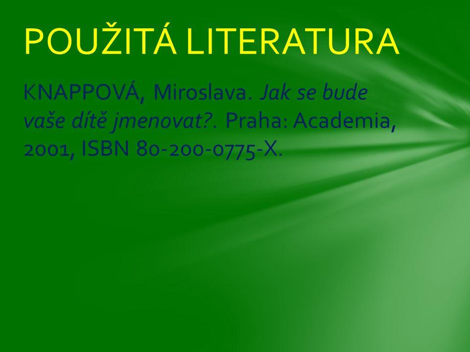 KNAPPOVÁ, Miroslava. Jak se bude vaše dítě jmenovat?. Praha: Academia, 2001, ISBN 80-200-0775-X. POUŽITÁ LITERATURA