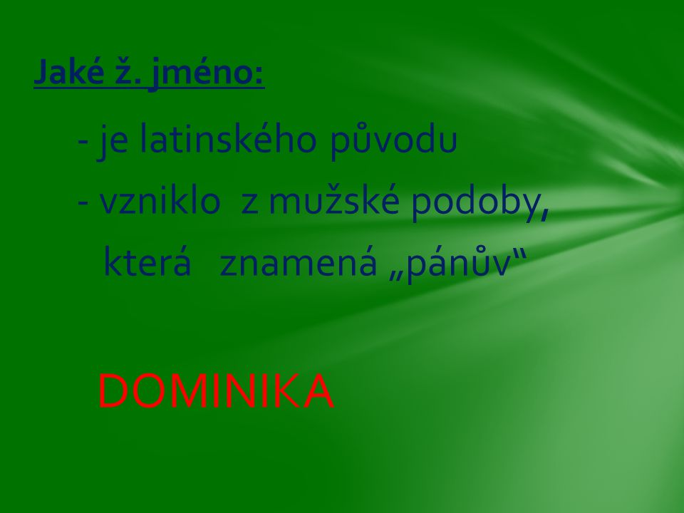 """- je latinského původu - vzniklo z mužské podoby, která znamená """"pánův"""" DOMINIKA Jaké ž. jméno:"""