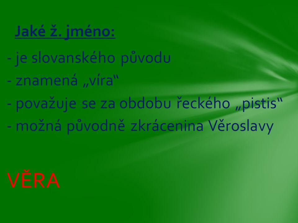 """- je slovanského původu - znamená """"víra"""" - považuje se za obdobu řeckého """"pistis"""" - možná původně zkrácenina Věroslavy VĚRA Jaké ž. jméno:"""