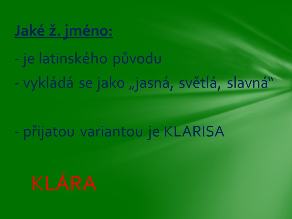 """- je latinského původu - vykládá se jako """"jasná, světlá, slavná"""" - přijatou variantou je KLARISA KLÁRA Jaké ž. jméno:"""