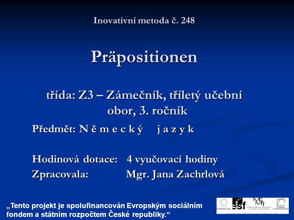 Inovativní metoda č. 248 Präpositionen třída: Z3 – Zámečník, tříletý učební obor, 3. ročník Předmět: N ě m e c k ý j a z y k Hodinová dotace: 4 vyučov