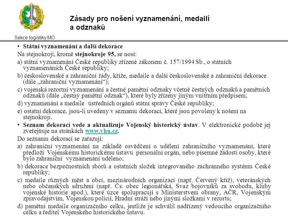Sekce logistiky MO Zásady pro nošení vyznamenání, medailí a odznaků Státní vyznamenání a další dekorace Na stejnokroji, kromě stejnokroje 95, se nosí: a) státní vyznamenání České republiky zřízené zákonem č.