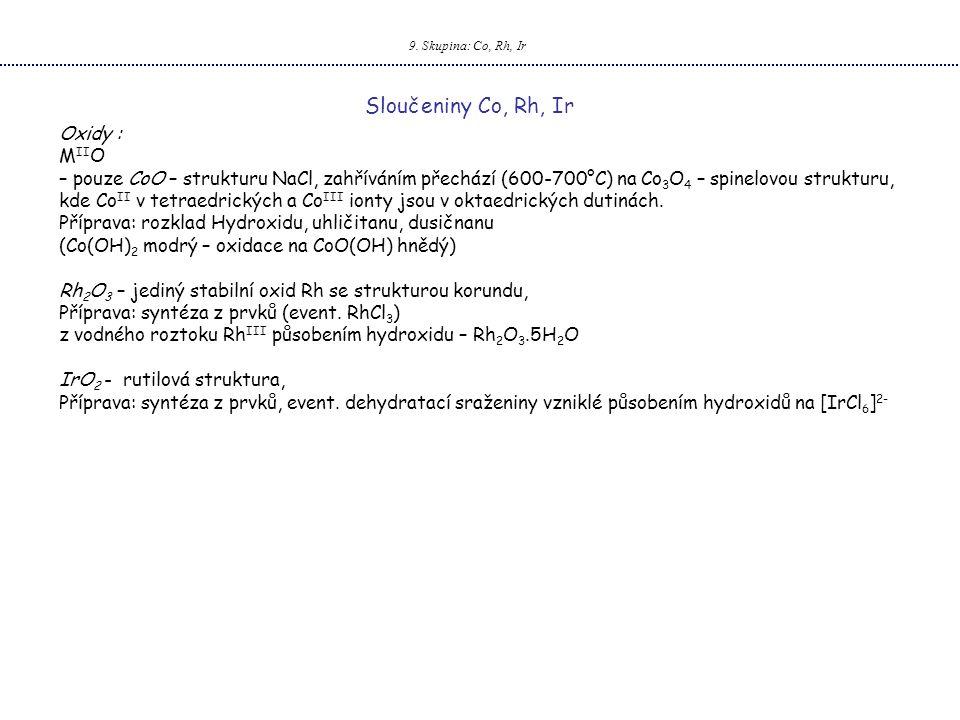 9. Skupina: Co, Rh, Ir Sloučeniny Co, Rh, Ir Oxidy : M II O – pouze CoO – strukturu NaCl, zahříváním přechází (600-700°C) na Co 3 O 4 – spinelovou str
