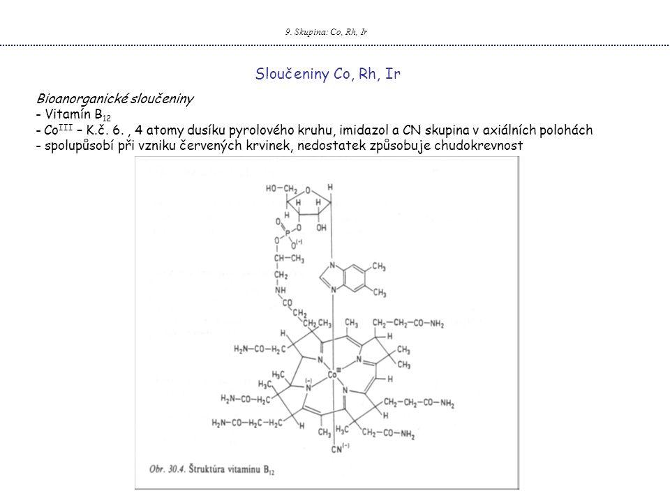 9. Skupina: Co, Rh, Ir Sloučeniny Co, Rh, Ir Bioanorganické sloučeniny - Vitamín B 12 - Co III – K.č. 6., 4 atomy dusíku pyrolového kruhu, imidazol a