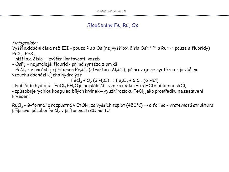 8. Skupina: Fe, Ru, Os Sloučeniny Fe, Ru, Os Halogenidy : Vyšší oxidační čísla než III – pouze Ru a Os (nejvyšší ox. čísla Os VII, VI a Ru VI, V pouze